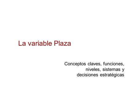 La variable Plaza Conceptos claves, funciones, niveles, sistemas y decisiones estratégicas.