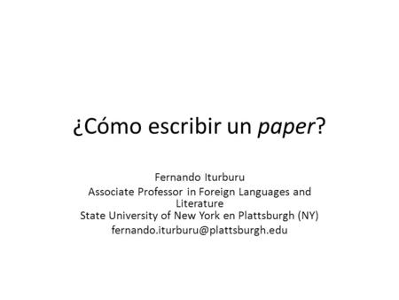 ¿Cómo escribir un paper? Fernando Iturburu Associate Professor in Foreign Languages and Literature State University of New York en Plattsburgh (NY)
