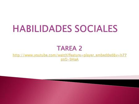 Http://www.youtube.com/watch?feature=player_embedded&v=h77 psO-9HaA HABILIDADES SOCIALES TAREA 2 http://www.youtube.com/watch?feature=player_embedded&v=h77.