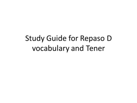 Study Guide for Repaso D vocabulary and Tener. Bell Ringer: Copy the questions and answer it in complete sentences. 1)¿Cuantos años tienes? 2)¿Tienes.