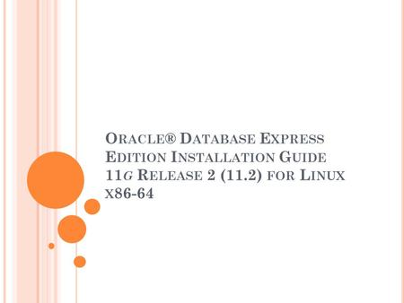 O RACLE ® D ATABASE E XPRESS E DITION I NSTALLATION G UIDE 11 G R ELEASE 2 (11.2) FOR L INUX X 86-64.