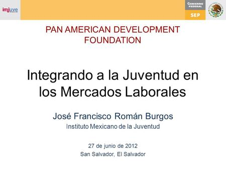 PAN AMERICAN DEVELOPMENT FOUNDATION Integrando a la Juventud en los Mercados Laborales José Francisco Román Burgos Instituto Mexicano de la Juventud 27.