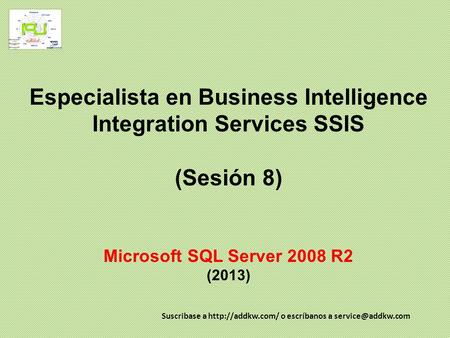 Especialista en Business Intelligence Integration Services SSIS (Sesión 8) Microsoft SQL Server 2008 R2 (2013) Suscribase a  o escríbanos.