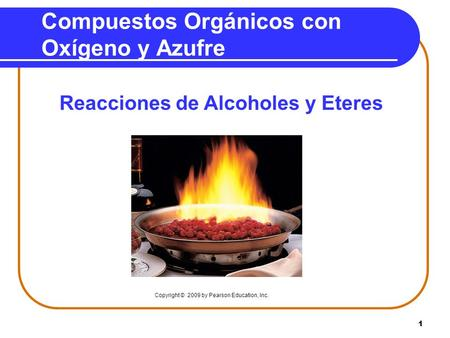 1 Compuestos Orgánicos con Oxígeno y Azufre Reacciones de Alcoholes y Eteres Copyright © 2009 by Pearson Education, Inc.