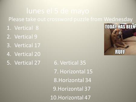 Lunes el 5 de mayo Please take out crossword puzzle from Wednesday 1.Vertical 8 2.Vertical 9 3.Vertical 17 4.Vertical 20 5.Vertical 27 6. Vertical 35 7.