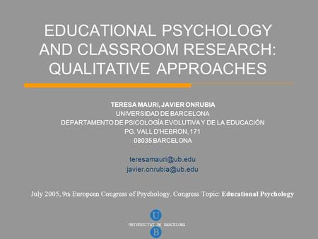 UNIVERSITAT DE BARCELONA EDUCATIONAL PSYCHOLOGY AND CLASSROOM RESEARCH: QUALITATIVE APPROACHES TERESA MAURI, JAVIER ONRUBIA UNIVERSIDAD DE BARCELONA DEPARTAMENTO.