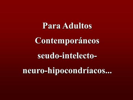 Para Adultos Contemporáneos seudo-intelecto-neuro-hipocondríacos...