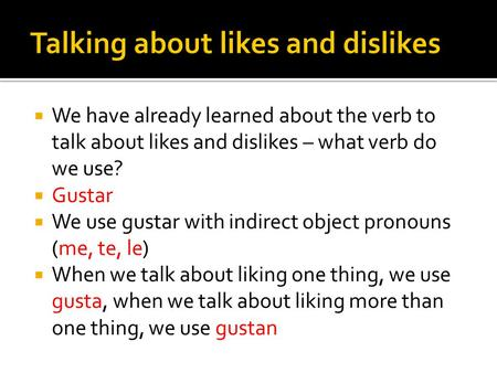We have already learned about the verb to talk about likes and dislikes – what verb do we use? Gustar We use gustar with indirect object pronouns (me,