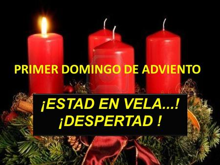 PRIMER DOMINGO DE ADVIENTO ESTAD EN VELA...! ¡DESPERTAD ! ¡ESTAD EN VELA...! ¡DESPERTAD !