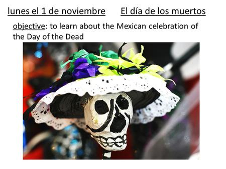 Lunes el 1 de noviembreEl día de los muertos objective: to learn about the Mexican celebration of the Day of the Dead.