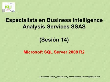 Especialista en Business Intelligence Analysis Services SSAS (Sesión 14) Microsoft SQL Server 2008 R2 Suscribase a  o escríbanos a