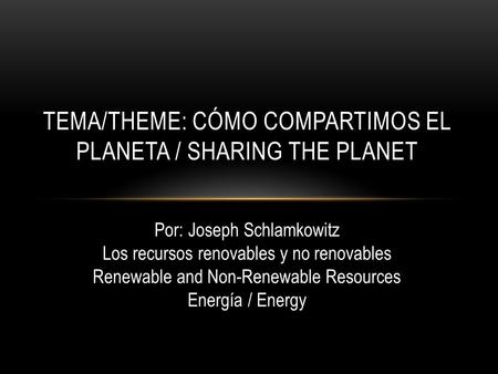 TEMA/THEME: CÓMO COMPARTIMOS EL PLANETA / SHARING THE PLANET Por: Joseph Schlamkowitz Los recursos renovables y no renovables Renewable and Non-Renewable.