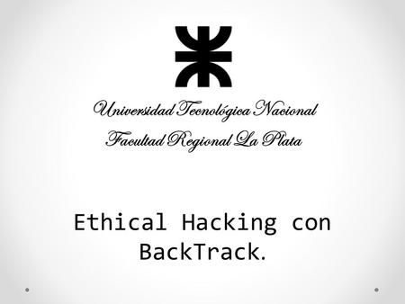 Ethical Hacking con BackTrack. Universidad Tecnológica Nacional Facultad Regional La Plata.