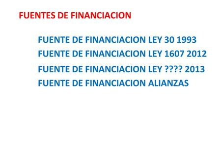 FUENTES DE FINANCIACION FUENTE DE FINANCIACION LEY 30 1993 FUENTE DE FINANCIACION LEY 1607 2012 FUENTE DE FINANCIACION LEY ???? 2013 FUENTE DE FINANCIACION.