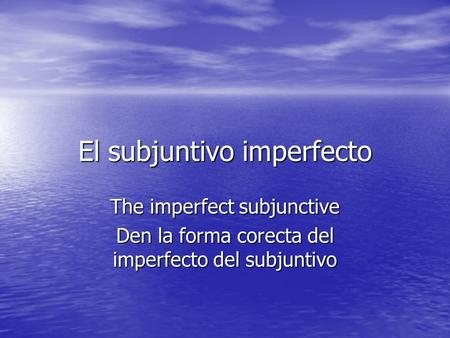 El subjuntivo imperfecto The imperfect subjunctive Den la forma corecta del imperfecto del subjuntivo.