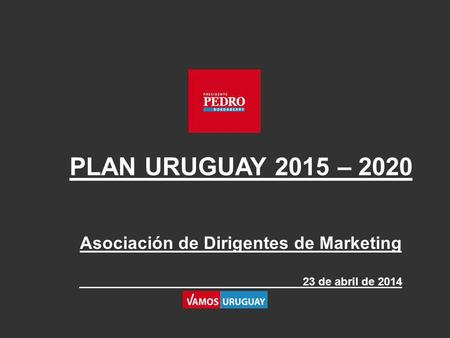PLAN URUGUAY 2015 – 2020 Asociación de Dirigentes de Marketing 23 de abril de 2014.