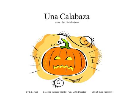Una Calabaza ( tune: Ten Little Indians) By L.L. Neill Based on the mini-booklet: One Little Pumpkin Clipart from Microsoft.