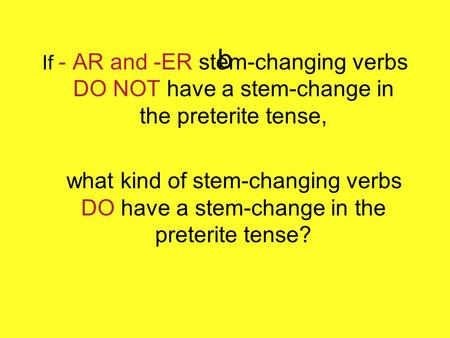 B If - AR and -ER stem-changing verbs DO NOT have a stem-change in the preterite tense, what kind of stem-changing verbs DO have a stem-change in the preterite.