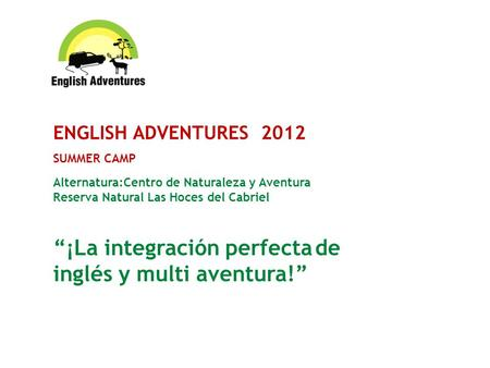 ENGLISH ADVENTURES 2012 SUMMER CAMP Alternatura:Centro de Naturaleza y Aventura Reserva Natural Las Hoces del Cabriel ¡La integración perfecta de inglés.