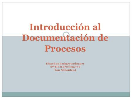 Introducción al Documentación de Procesos (Based on background paper SWITCH Briefing No 6 Ton Schouten)