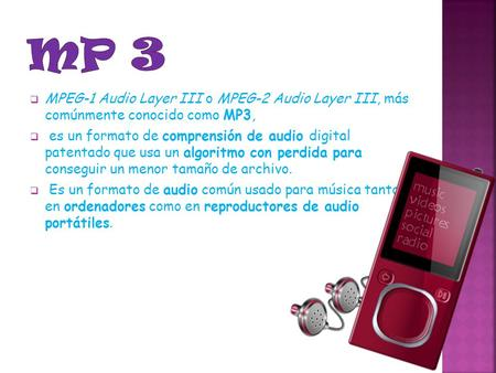 Mp 3 MPEG-1 Audio Layer III o MPEG-2 Audio Layer III, más comúnmente conocido como MP3, es un formato de comprensión de audio digital patentado que usa.