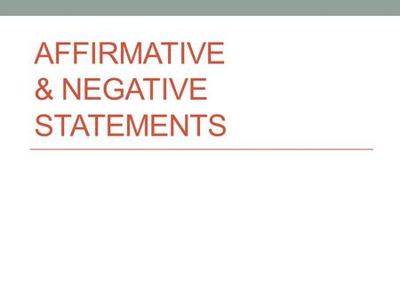 AFFIRMATIVE & NEGATIVE STATEMENTS. Affirmative = saying or answering that the answer is YES rather than no She speaks English. – Ella habla inglés. Mr.