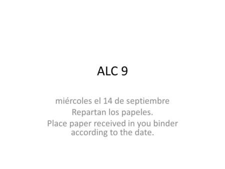 ALC 9 miércoles el 14 de septiembre Repartan los papeles. Place paper received in you binder according to the date.