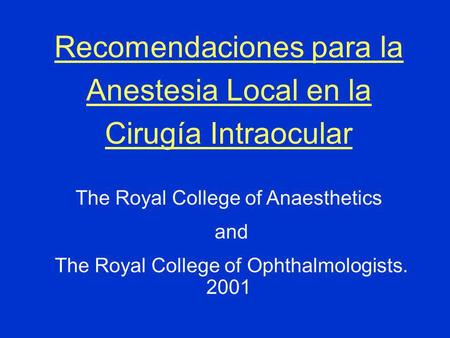 Recomendaciones para la Anestesia Local en la Cirugía Intraocular The Royal College of Anaesthetics and The Royal College of Ophthalmologists. 2001.