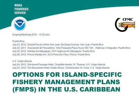 OPTIONS FOR ISLAND-SPECIFIC FISHERY MANAGEMENT PLANS (FMPS) IN THE U.S. CARIBBEAN Scoping Meetings (8:00 – 10:00 pm) Puerto Rico, July 23, 2012, DoubleTree.