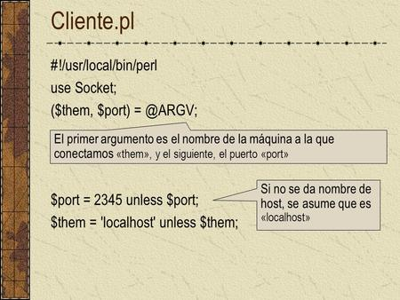 Cliente.pl #!/usr/local/bin/perl use Socket; ($them, $port) $port = 2345 unless $port; $them = 'localhost' unless $them; El primer argumento es.