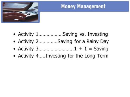 •Activity 1………………Saving vs. Investing •Activity 2……….….Saving for a Rainy Day •Activity 3……………………..1 + 1 = Saving •Activity 4…..Investing for the Long.