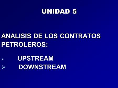 UNIDAD 5 ANALISIS DE LOS CONTRATOS PETROLEROS:   UPSTREAM   DOWNSTREAM.