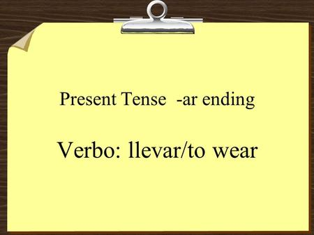 Present Tense -ar ending Verbo: llevar/to wear. llevar To add an ending: remove the -ar from the infinitive.