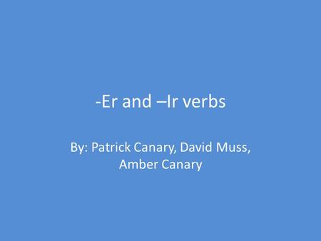 -Er and –Ir verbs By: Patrick Canary, David Muss, Amber Canary.