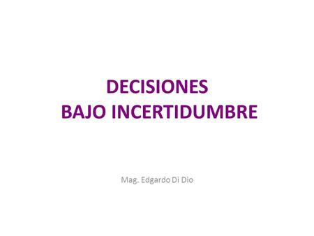 DECISIONES BAJO INCERTIDUMBRE Mag. Edgardo Di Dio.