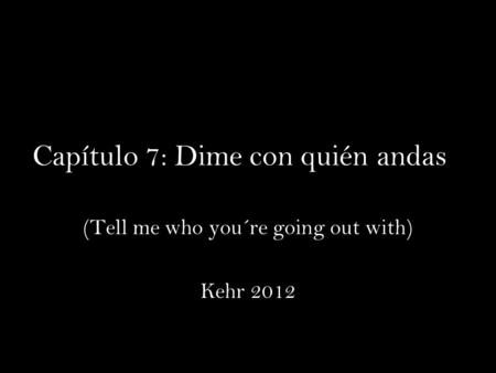 Capítulo 7: Dime con quién andas (Tell me who you´re going out with) Kehr 2012.