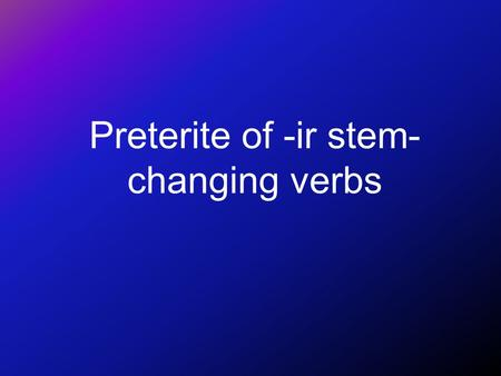 Preterite of -ir stem- changing verbs •You know that stem changes in the present tense take place in all forms except nosotros and vosotros. •Preferir.