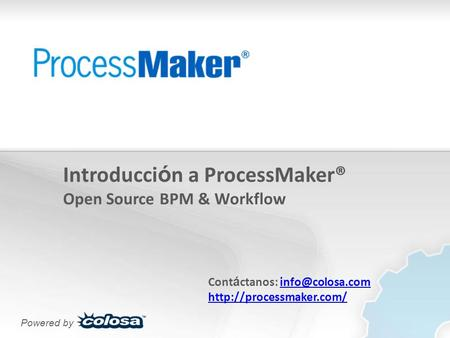 Introducci ó n a ProcessMaker® Open Source BPM & Workflow Cont á ctanos:  Powered by.