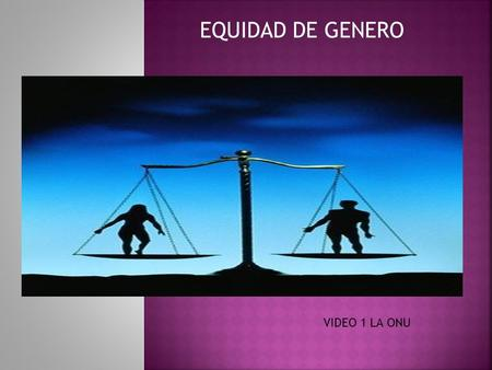 EQUIDAD DE GENERO VIDEO 1 LA ONU.