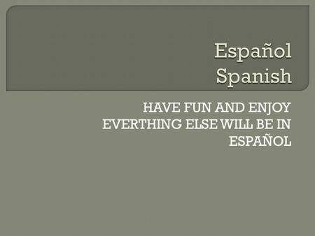 HAVE FUN AND ENJOY EVERTHING ELSE WILL BE IN ESPAÑOL.