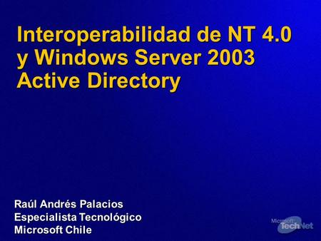 Interoperabilidad de NT 4.0 y Windows Server 2003 Active Directory Raúl Andrés Palacios Especialista Tecnológico Microsoft Chile.