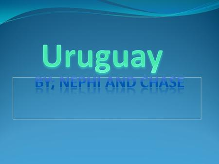Uruguay By; Nephi and Chase.