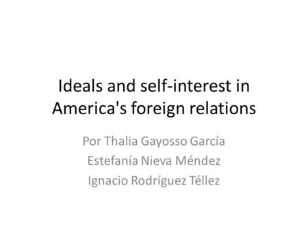 Ideals and self-interest in America's foreign relations Por Thalia Gayosso García Estefanía Nieva Méndez Ignacio Rodríguez Téllez.