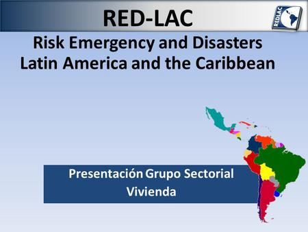 RED-LAC Risk Emergency and Disasters Latin America and the Caribbean Presentación Grupo Sectorial Vivienda.