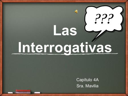 Las Interrogativas Capítulo 4A Sra. Mavilia Who? What? When? Where? Why? How?