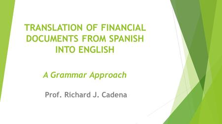 Prof. Richard J. Cadena TRANSLATION OF FINANCIAL DOCUMENTS FROM SPANISH INTO ENGLISH A Grammar Approach Prof. Richard J. Cadena.