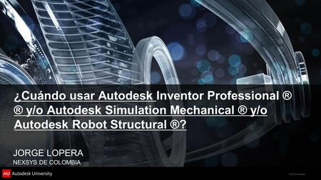 © 2012 Autodesk ¿Cuándo usar Autodesk Inventor Professional ® ® y/o Autodesk Simulation Mechanical ® y/o Autodesk Robot Structural ®? JORGE LOPERA NEXSYS.