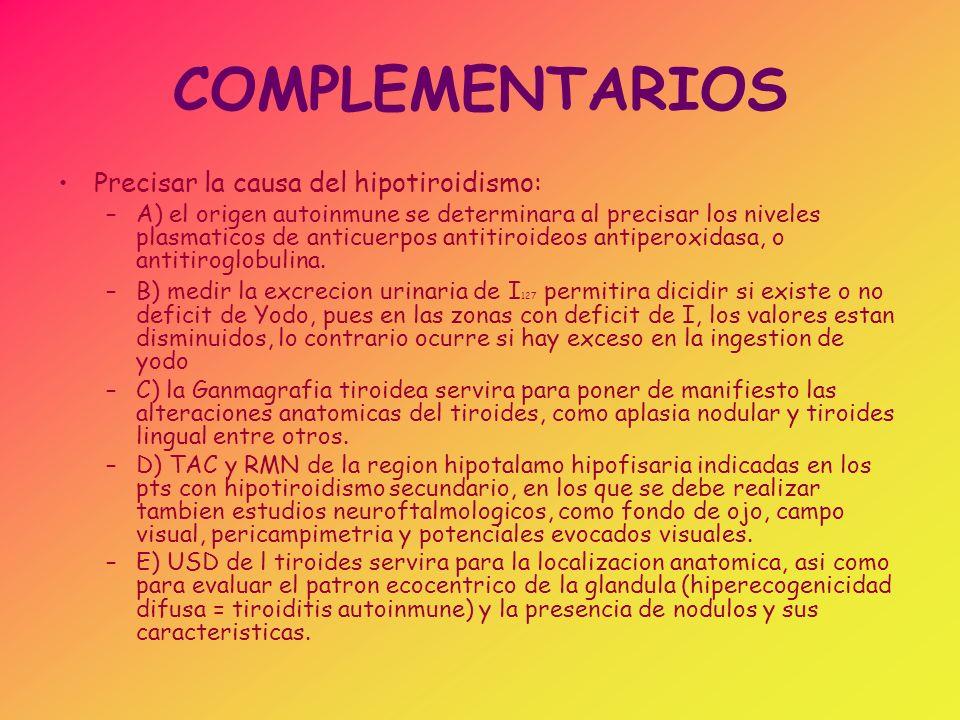 COMPLEMENTARIOS Evaluar la repercusion periferica del hipotiroidismo: –Niveles de colesterol total plastmatico que suelen ser elevados –ECK con microvoltaje, prolongacion del intervalo P-R y disminucion en amplitud de la onda P y del complejo QRS –Determinaciones enzimaticas: creatinina, quinasa, transaminasa oxalacetica, lactodeshidrogenasa, que estaran elevadas.