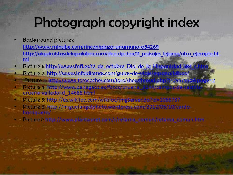 Photograph copyright index Background pictures: http://www.minube.com/rincon/plaza-unamuno-a34269 http://alquimistasdelapalabra.com/descripcion/11_paisajes_lejanos/otro_ejemplo.ht ml Picture 1: http://www.fnff.es/12_de_octubre_Dia_de_la_Hispanidad_584_c.htmhttp://www.fnff.es/12_de_octubre_Dia_de_la_Hispanidad_584_c.htm Picture 2: http://www.infoidiomas.com/guias-de-viaje/espana/bilbao/http://www.infoidiomas.com/guias-de-viaje/espana/bilbao/ Picture 3: http://www.forocoches.com/foro/showthread.php?t=2957550&page=2http://www.forocoches.com/foro/showthread.php?t=2957550&page=2 Picture 4: http://www.panageos.es/fotos/uruena_3144/campos-de-castilla- uruena-valladolid_14688.html Picture 5: http://es.wikiloc.com/wikiloc/imgServer.do?id=1066787 Picture 6: http://miguelangelphoto.wordpress.com/2012/05/10/cardo- borriquero/ Picture7: http://www.plantasnet.com/r/retama_comun/retama_comun.htm