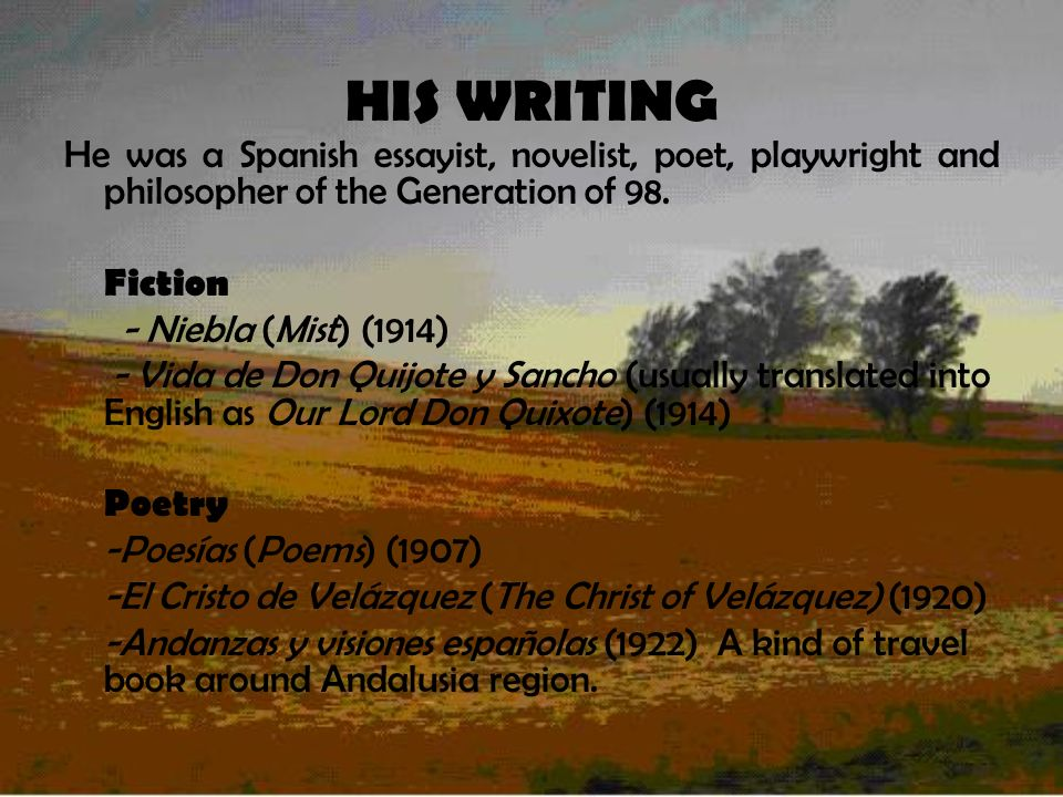 HIS WRITING He was a Spanish essayist, novelist, poet, playwright and philosopher of the Generation of 98.
